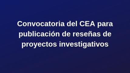 CEA-Convocatoria para publicación de reseñas de proyectos investigativos